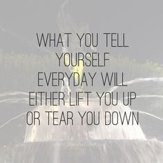 What you tell yourself everyday will either lift you up or tear you down.  #motivation #reflection #inspiration