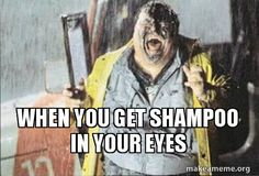 When you get shampoo in your eyes -