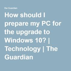 How should I prepare my PC for the upgrade to Windows 10? | Technology | The Guardian