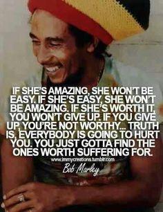 If she's amazing, she won't be easy. ~ Bob Marly