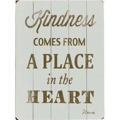 Kindness comes from a place in the heart