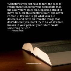 """Sometimes you just have to turn the page to realize there's more to your book of life than the page you're stuck on. Stop being afraid to move on. Close this chapter of hurt, and never re-read"