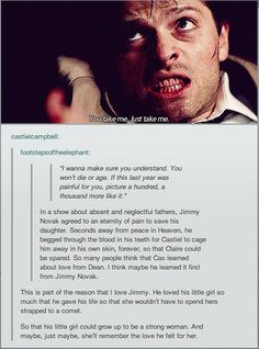 If Cas learned this kind of love from Jimmy [powerful family love] it makes sense. And I personally think Dean taught him a different love, unintentional on Dean's part...but you know. I mean Cas cared deeply about his angelic family too. It's all up in the air, but it would seem if I were to accept it this way, Cas also understands that Dean and Sam's family situation is toxic...