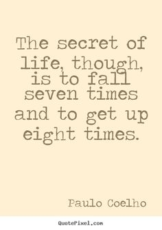 """The secret of life though, is to fall seven times and to get up eight times."" -Paul Coelho #quote"