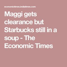 Maggi gets clearance but Starbucks still in a soup - The Economic Times
