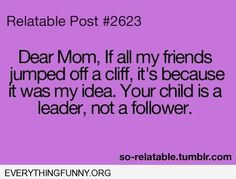funny ecard dear mom if all of my friends jumped off a cliff it's because it was my idea your child is a leader not a follower