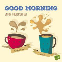 Good morning. Enjoy your coffee!