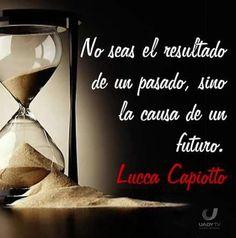 no seas el resultado de un pasado, sino la causa de un futuro