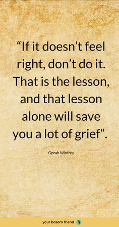 """""""If it doesn't feel right, don't do it. That is the lesson, and that lesson alone will save you a lot of grief.""""-Oprah Winfrey Powerful and motivational quotes to become more focused and productive at work. Wise Quotes, Quotable Quotes, Great Quotes, Quotes To Live By, Motivational Quotes, Inspirational Quotes, Productivity Quotes, Note To Self, Meaningful Quotes"""