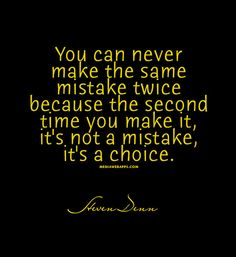 You can never make the same mistake twice because the second time you make it, it`s not a mistake, it`s a choice.~Steven Denn