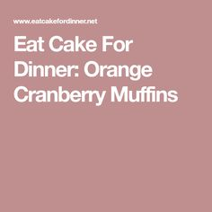 Eat Cake For Dinner: Orange Cranberry Muffins