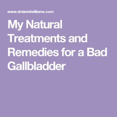 My Natural Treatments and Remedies for a Bad Gallbladder