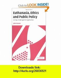 Euthanasia, Ethics and Public Policy An Argument Against Legalisation (9780521009331) John Keown , ISBN-10: 0521009332  , ISBN-13: 978-0521009331 ,  , tutorials , pdf , ebook , torrent , downloads , rapidshare , filesonic , hotfile , megaupload , fileserve