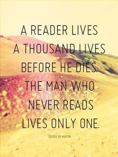 A reader lives a thousand lives before he dies. The man who never reads lives only one.....so true....