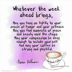 Whatever the week ahead brings, May you hang on tightly to your sense of humor and your patience May you find moments of peace and beauty amid the chaos May your compassion be deep enough to include your self And may your coffee be strong and plentiful. Daily Quotes, Great Quotes, Quotes To Live By, Me Quotes, Motivational Quotes, Inspirational Quotes, Woman Quotes, Qoutes, Random Quotes
