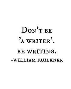 Don't be 'a writer'. Be writing. - William Faulkner one of my favourite authors! Writer Quotes, Book Quotes, Life Quotes, Book Writing Tips, Writing Prompts, Quotes About Writing, The Words, Cool Words, Writing Motivation