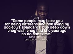 """Kevin Hart Quote   """"Some people may hate you for being different and not living by society's standards, but deep down they wish they had the courage to do the same."""" - Kevin Hart"""