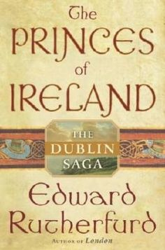 The Princes of Ireland, The Dublin Saga by Edward Rutherford__Ireland is country rich in history: geographical, political, and religious. All are masterfully brought to life in the sweeping epic that follows the lives of fictional families set against the backdrop of real historical events over a 1000+ year period.