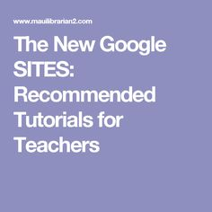 The New Google SITES: Recommended Tutorials for Teachers