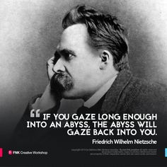 """Friedrich Wilhelm Nietzsche / Quote of the Day """"If you gaze long enough into an abyss, the abyss will gaze back into you.""""  ...find more at http://www.fb.com/fnk.creative"""