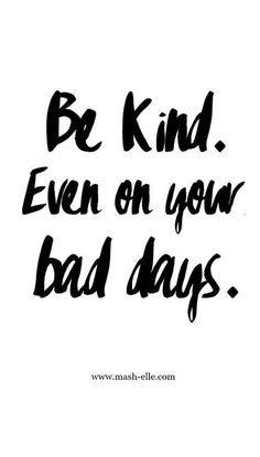 """""""Be Kind. Even on your bad days."""""""