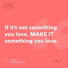 If it's not something you love, MAKE IT something you love. > from Liz Hunt of DayCloud Studios #FounderMantras