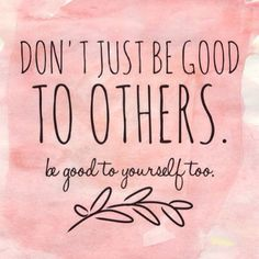 Be good to yourself. That is how everything works out for the best....by being good to yourself too.