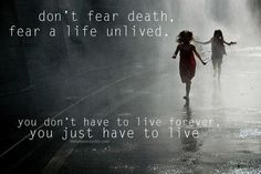 Don't fear death, fear a life unlived. You don't have to live forever. You just have to live.