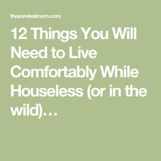 12 Things You Will Need to Live Comfortably While Houseless (or in the wild)…