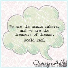Quotes for Art | We are the music makers, and we are the dreamers of dreams.  Roald Dahl