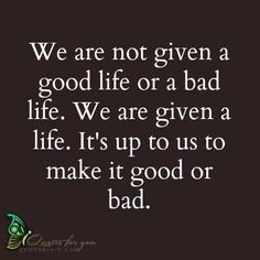 Good or bad, it's your choice.