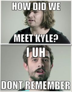 Every time they talk about putting the band together. Kyle just sort of showed up.