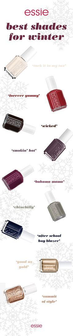 When the winter winds come whizzing by, feel stylish and cozy in your essie mani. Show off in nail polish shades like ivory crème 'tuck it in my tax', tango red 'forever yummy', dreamy red 'wicked', deep plum 'bahama mama', fox gray 'smokin hot', granite gray 'chinchilly', blue black 'after school boy blazer', glittery gold 'good as gold' and sparkling bronze 'summit of style'.