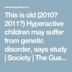This is old (2010? 2011?) Hyperactive children may suffer from genetic disorder, says study | Society | The Guardian