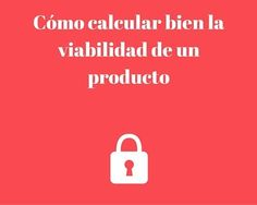 Cómo calcular bien la viabilidad de un producto en 7 pasos