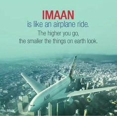 IMAAN (faith) is like an airplane ride. The higher you go, the smaller the things on earth look.