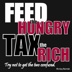 ...Feed the hungry and tax everyone, based on their income, not just the rich, they could very well have worked very hard to get there!!