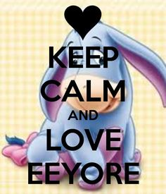KEEP CALM AND LOVE EEYORE | Creative Keep Calm Posters | Pinterest ...