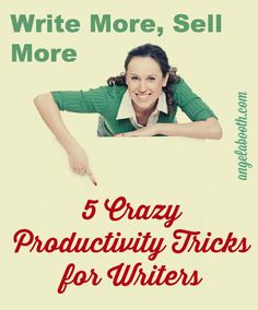 Write More, Sell More: 5 Crazy Productivity Tricks For Writers