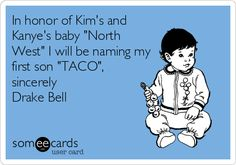 In honor of Kim's and Kanye's baby 'North West' I will be naming my first son 'TACO', sincerely Drake Bell.