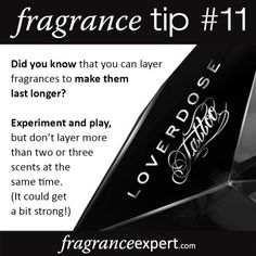 Fragrance Tip #11 - Did you know that you can layer fragrances to make them last longer?   Experiment and play, but don't layer more than two or three scents at the same time. (It could get a bit strong!)
