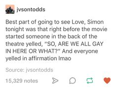 "That's the culture, lol. Though I would've said ""Are we all queer in here or what?"" because a) it rhymes and b) it includes everyone and not just the homosexuals.<<<I fucking love this Tumblr Posts, Jacques A Dit, Becky Albertalli, Text Posts, In This World, Love Simon Movie, I Love Simon, Fandoms, Obsessed Girlfriend"