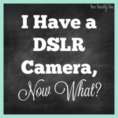 I Have a DSLR Camera Now What?