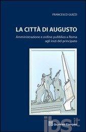 La Città di Augusto : amministrazione e ordine pubblico a Roma agli inizi del principato / Francesco Guizzi