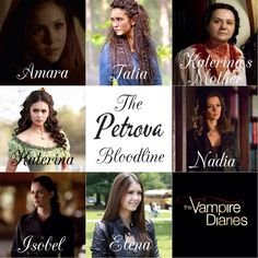 The Petrova Family: Amara, Tatia, Katerina's Mother( from Bulgaria ) , Katerina, Nadia, Isobel, Elena . From the Vampire Diares