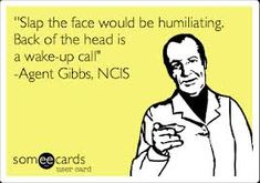 """NCIS eCard--""""Slap the face would be humiliating. Back of the head is a wake-up call."""" Agent Gibbs, NCIS; NCIS quotes"""