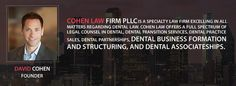 Cohen law firm, PLLC is specialized in dealing the legal problems in dental business formation, transition, partnerships and associate ships. Our founder, David Cohen has expertise in representing the business owners and companies for liability and partnership issue cases.