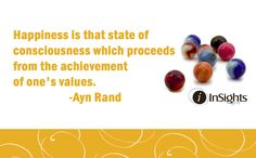 Happiness is that state of consciousness which proceeds from the achievement of one's values.  -Ayn Rand