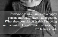 Everyone thinks I am such a happy person and that I have it all together. What they don't know is that I'm dying on the inside. I don't have...