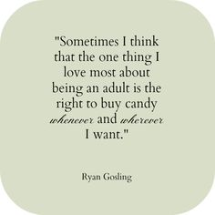 As a child, I dreamed of the day that I could buy candy and eat it whenever I wanted to! #ryangosling #quote